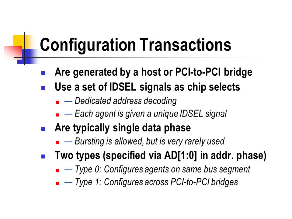 Configuration Transactions Are generated by a host or PCI-to-PCI bridge Use a set of IDSEL signals as chip selects Dedicated address decoding Each age