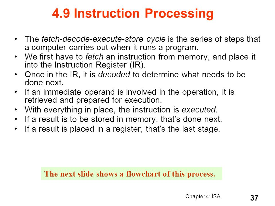 Chapter 4: ISA 37 4.9 Instruction Processing The fetch-decode-execute-store cycle is the series of steps that a computer carries out when it runs a pr