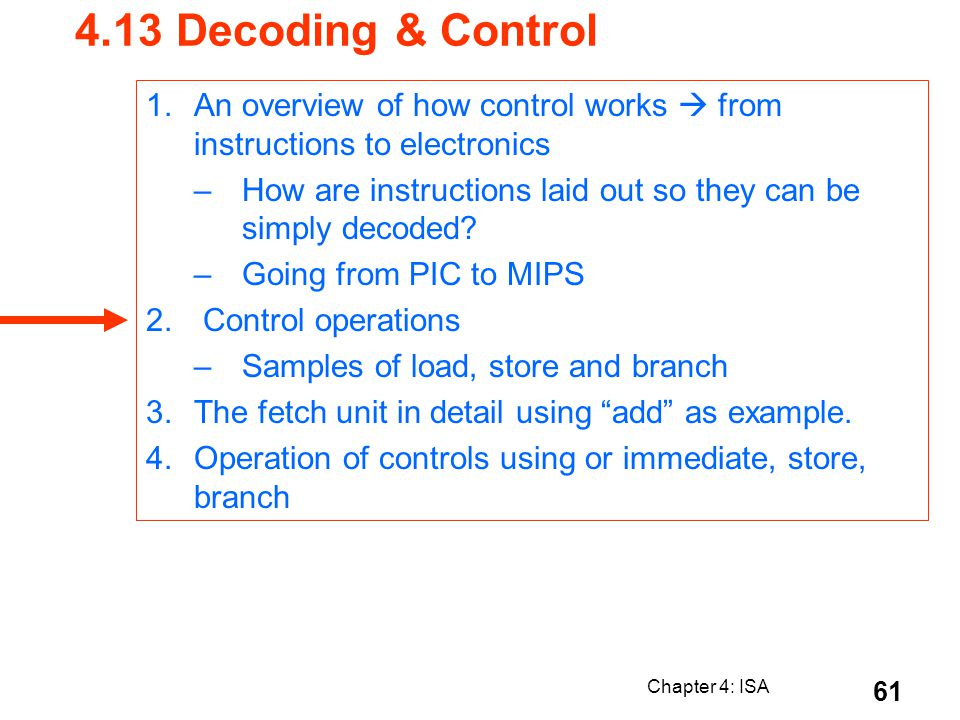 Chapter 4: ISA 61 4.13 Decoding & Control 1.An overview of how control works from instructions to electronics –How are instructions laid out so they c