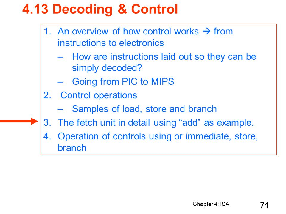 Chapter 4: ISA 71 4.13 Decoding & Control 1.An overview of how control works from instructions to electronics –How are instructions laid out so they c