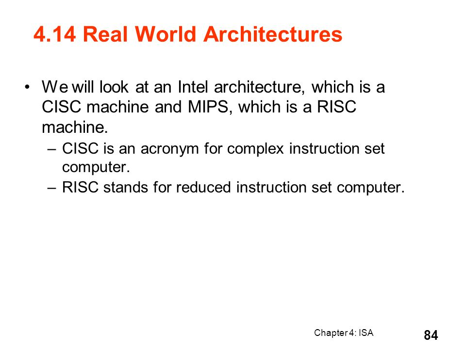 Chapter 4: ISA 84 4.14 Real World Architectures We will look at an Intel architecture, which is a CISC machine and MIPS, which is a RISC machine. –CIS