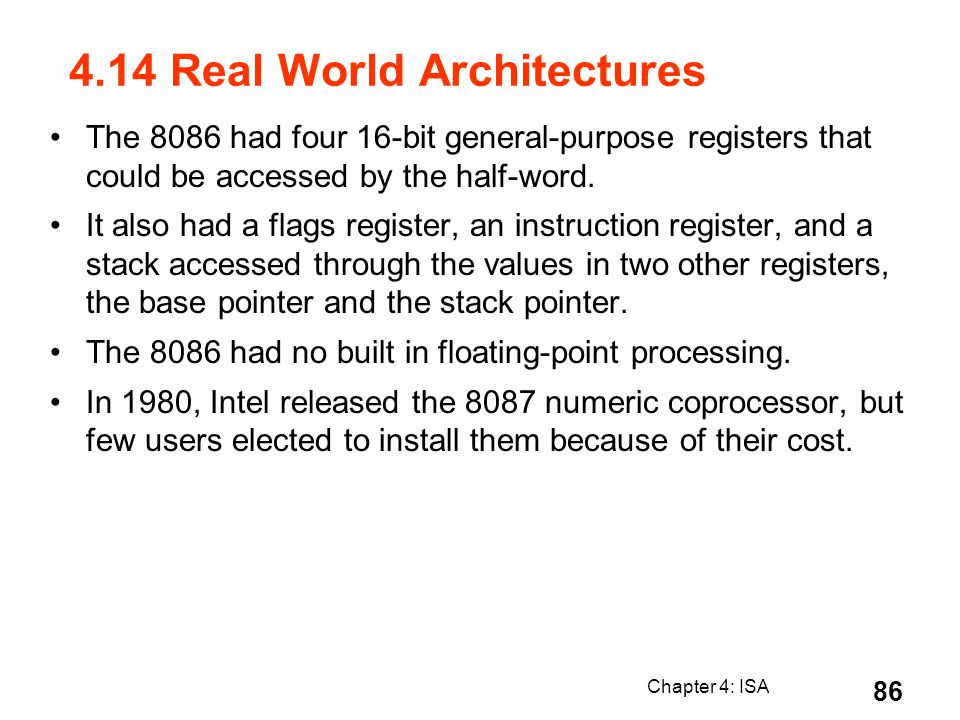 Chapter 4: ISA 86 4.14 Real World Architectures The 8086 had four 16-bit general-purpose registers that could be accessed by the half-word. It also ha