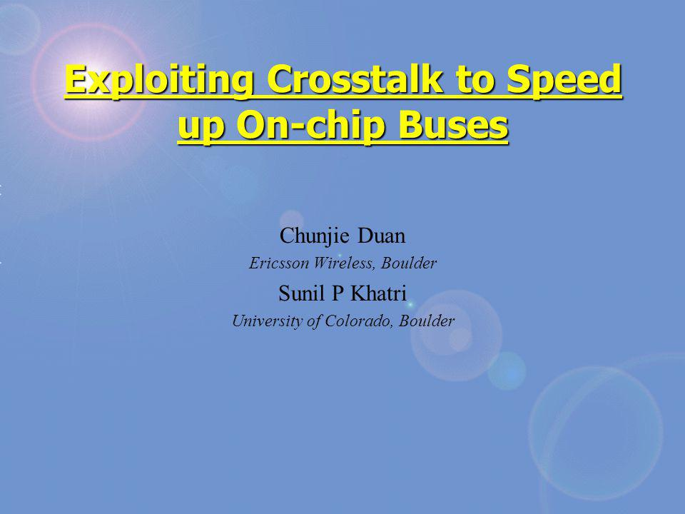 Exploiting Crosstalk to Speed up On-chip Buses Chunjie Duan Ericsson Wireless, Boulder Sunil P Khatri University of Colorado, Boulder