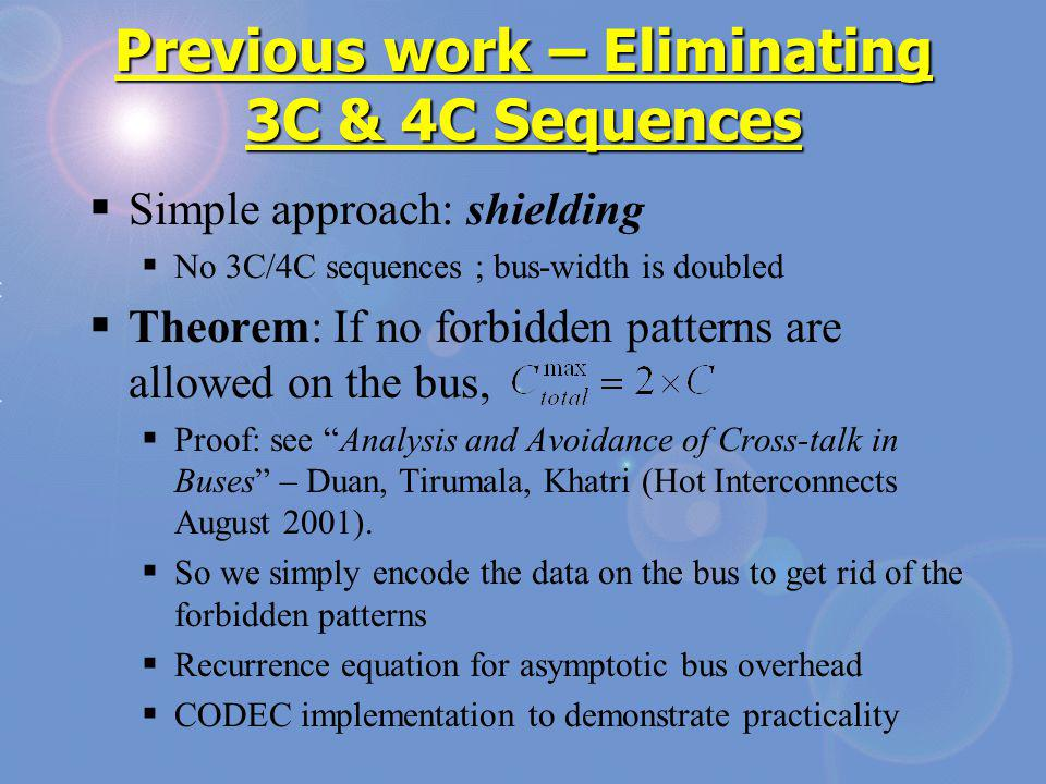 Previous work – Eliminating 3C & 4C Sequences Simple approach: shielding No 3C/4C sequences ; bus-width is doubled Theorem: If no forbidden patterns are allowed on the bus, Proof: see Analysis and Avoidance of Cross-talk in Buses – Duan, Tirumala, Khatri (Hot Interconnects August 2001).