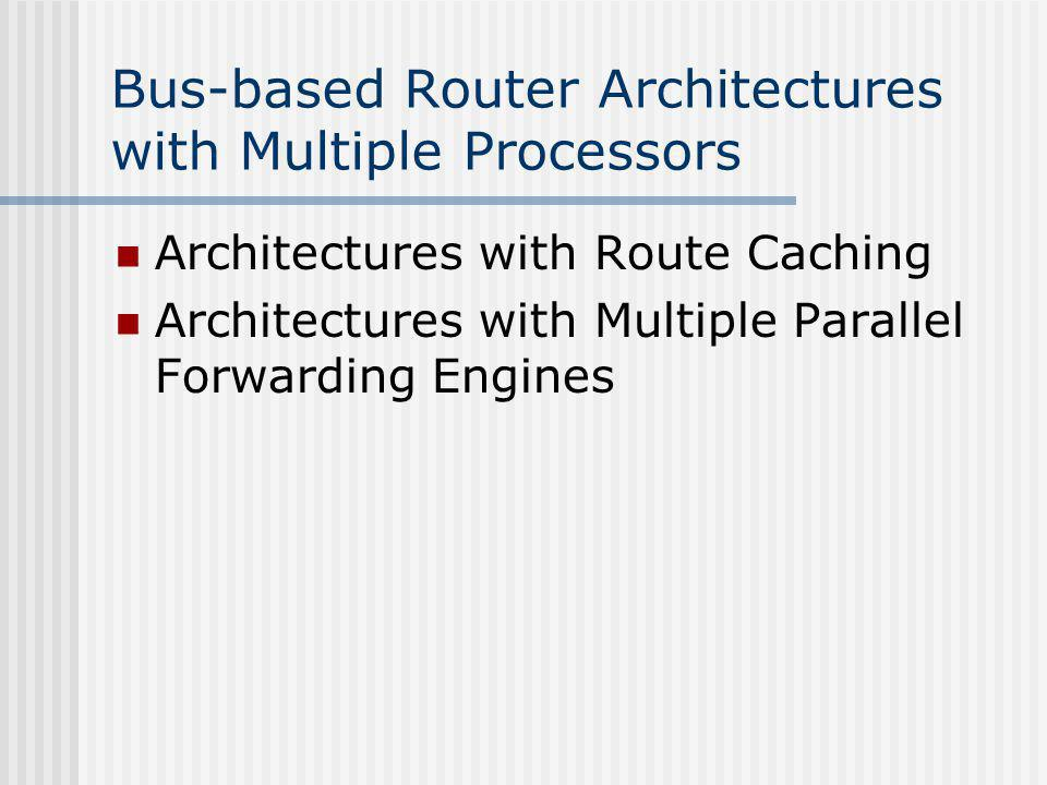 Bus-based Router Architectures with Multiple Processors Architectures with Route Caching Architectures with Multiple Parallel Forwarding Engines