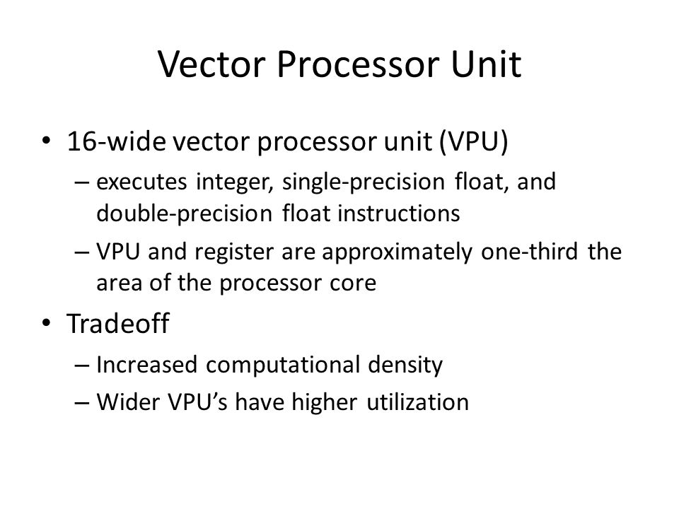 Vector Processor Unit 16-wide vector processor unit (VPU) – executes integer, single-precision float, and double-precision float instructions – VPU and register are approximately one-third the area of the processor core Tradeoff – Increased computational density – Wider VPUs have higher utilization