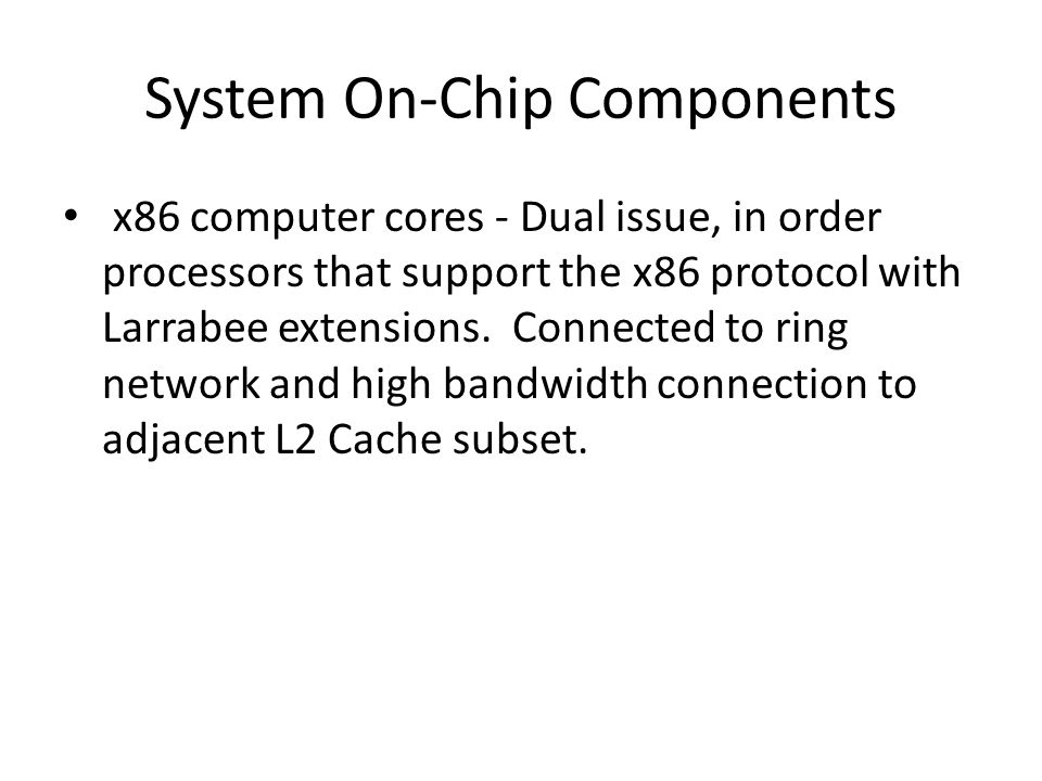 System On-Chip Components x86 computer cores - Dual issue, in order processors that support the x86 protocol with Larrabee extensions.