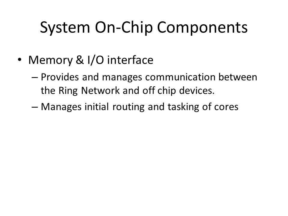 System On-Chip Components Memory & I/O interface – Provides and manages communication between the Ring Network and off chip devices.