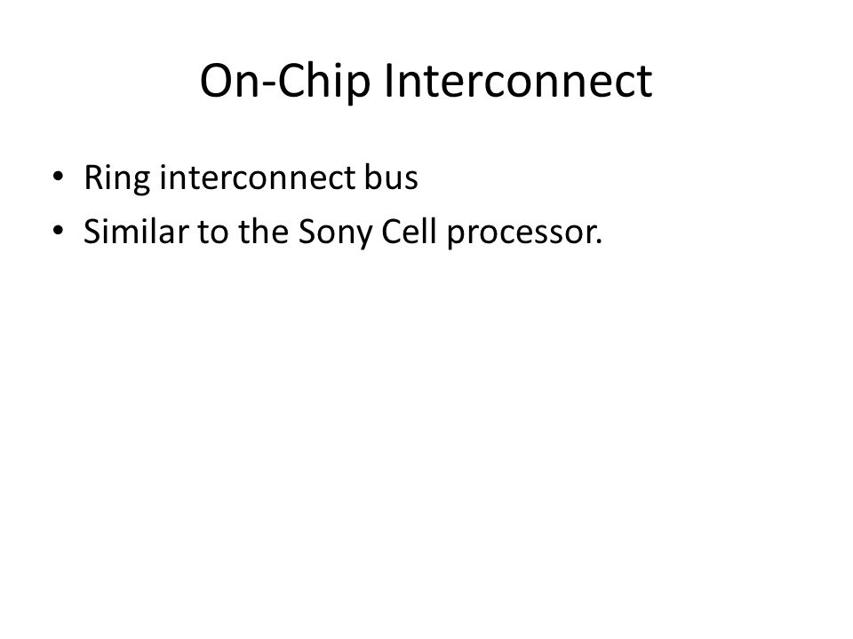 On-Chip Interconnect Ring interconnect bus Similar to the Sony Cell processor.