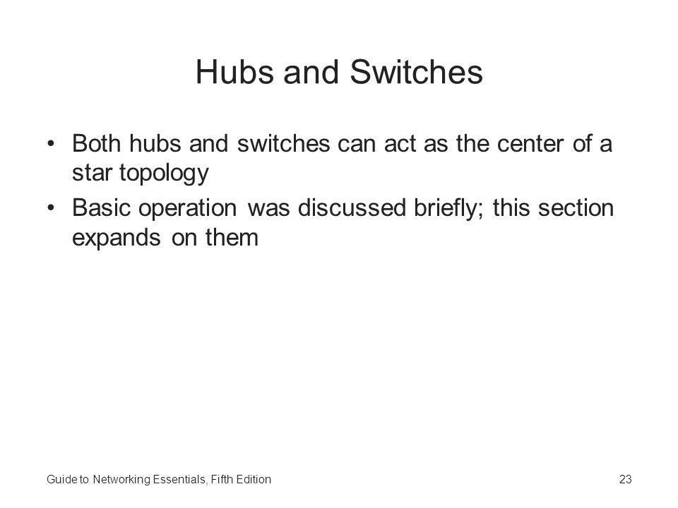 Guide to Networking Essentials, Fifth Edition23 Hubs and Switches Both hubs and switches can act as the center of a star topology Basic operation was