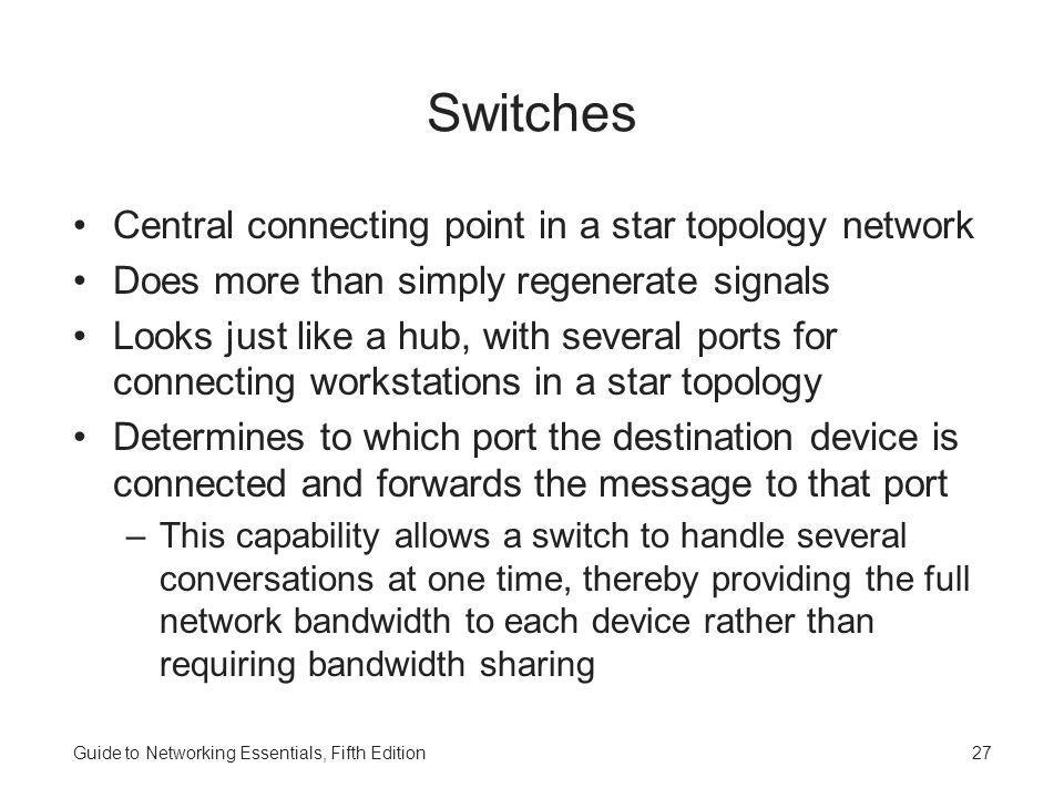 Guide to Networking Essentials, Fifth Edition27 Switches Central connecting point in a star topology network Does more than simply regenerate signals