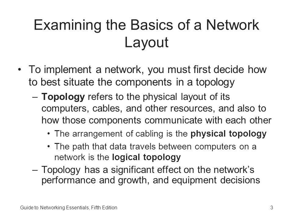Guide to Networking Essentials, Fifth Edition4 Understanding Standard Topologies Networks are based on three physical topologies –A bus consists of a series of computers connected along a single cable segment –Computers connected via a central concentration point (hub) are arranged in a star topology –Computers connected to form a loop create a ring Physical topologies describe cable arrangement –How the data travels along those cables might represent a different logical topology The logical topologies that dominate LANs include bus, ring, and switching, all of which are usually implemented as a physical star