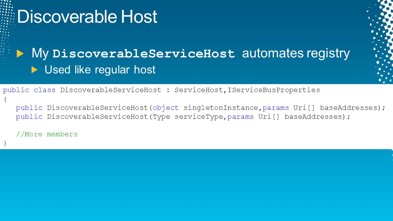 Discoverable Host My DiscoverableServiceHost automates registry Used like regular host public class DiscoverableServiceHost : ServiceHost,IServiceBusP
