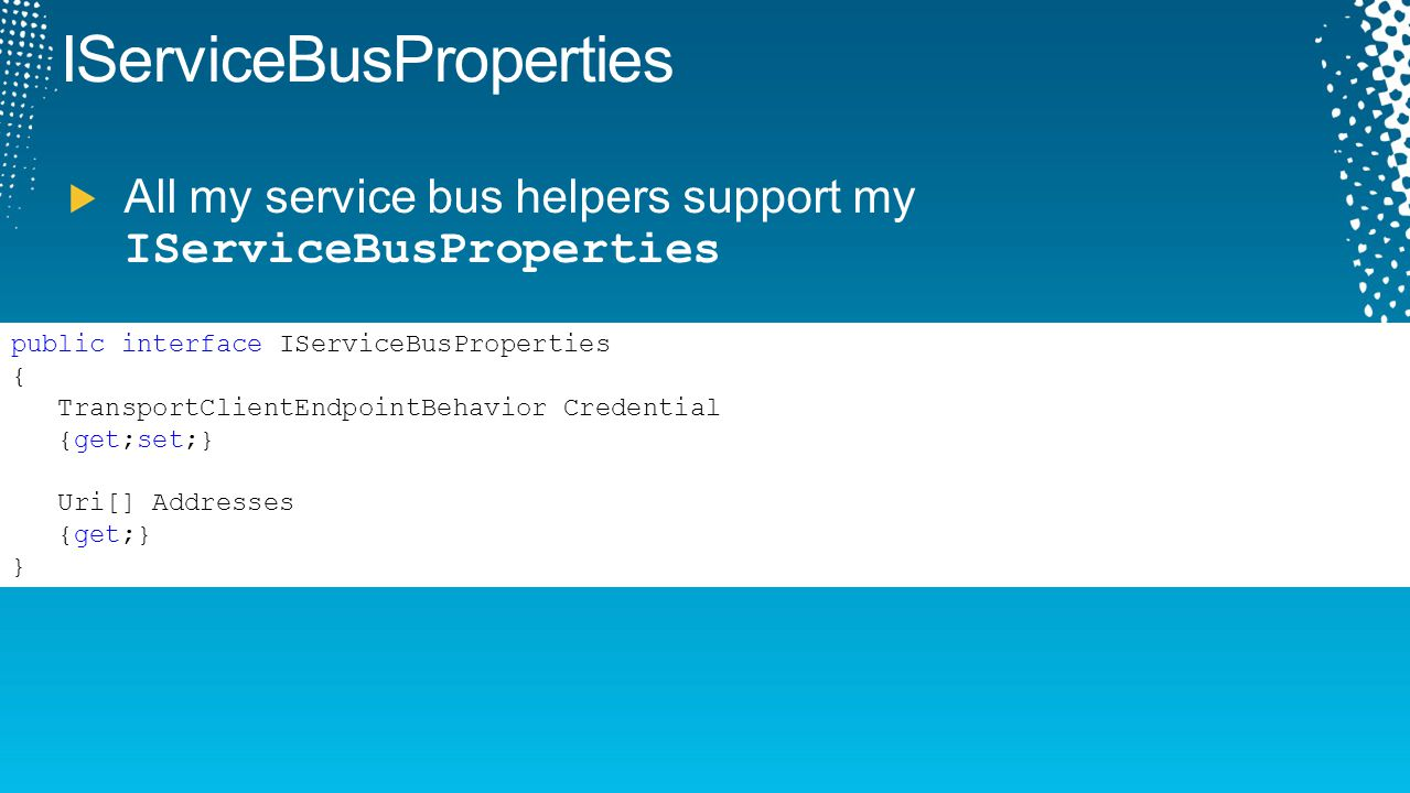 IServiceBusProperties All my service bus helpers support my IServiceBusProperties public interface IServiceBusProperties { TransportClientEndpointBeha