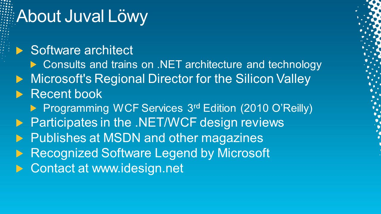 About Juval Löwy Software architect Consults and trains on.NET architecture and technology Microsoft's Regional Director for the Silicon Valley Recent