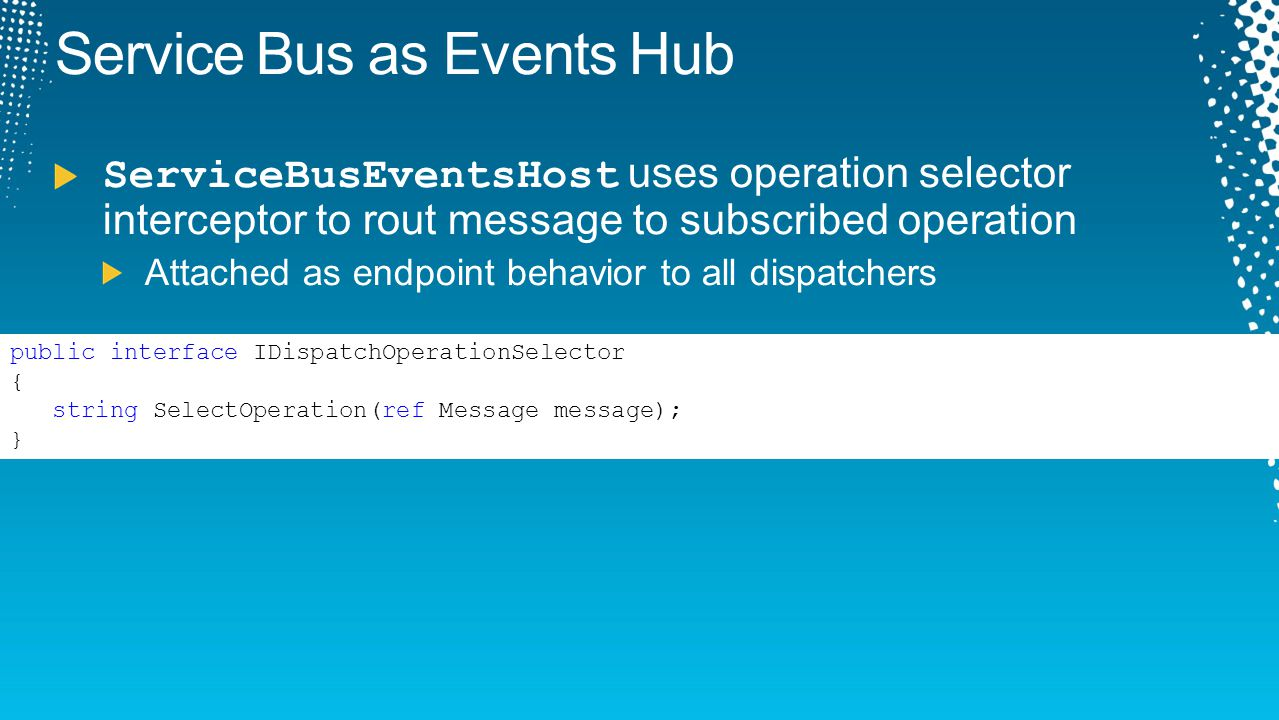 Service Bus as Events Hub ServiceBusEventsHost uses operation selector interceptor to rout message to subscribed operation Attached as endpoint behavi