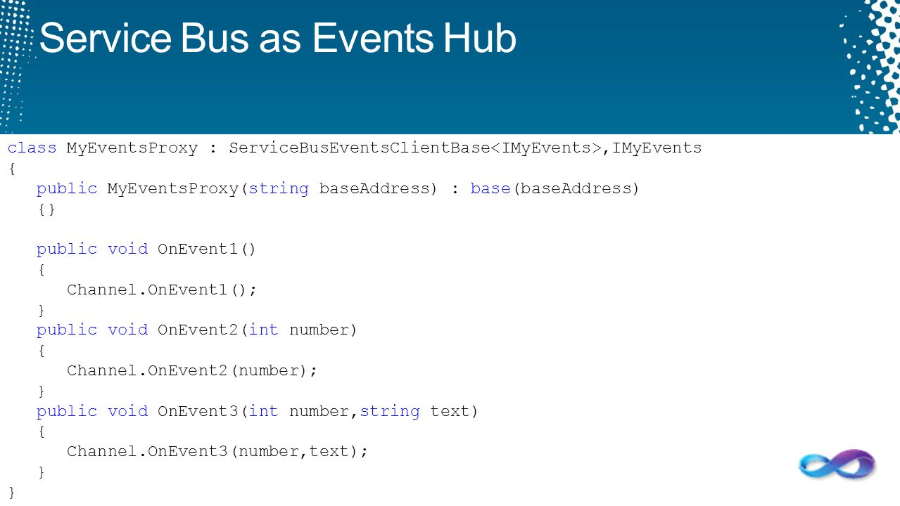 Service Bus as Events Hub class MyEventsProxy : ServiceBusEventsClientBase,IMyEvents { public MyEventsProxy(string baseAddress) : base(baseAddress) {}
