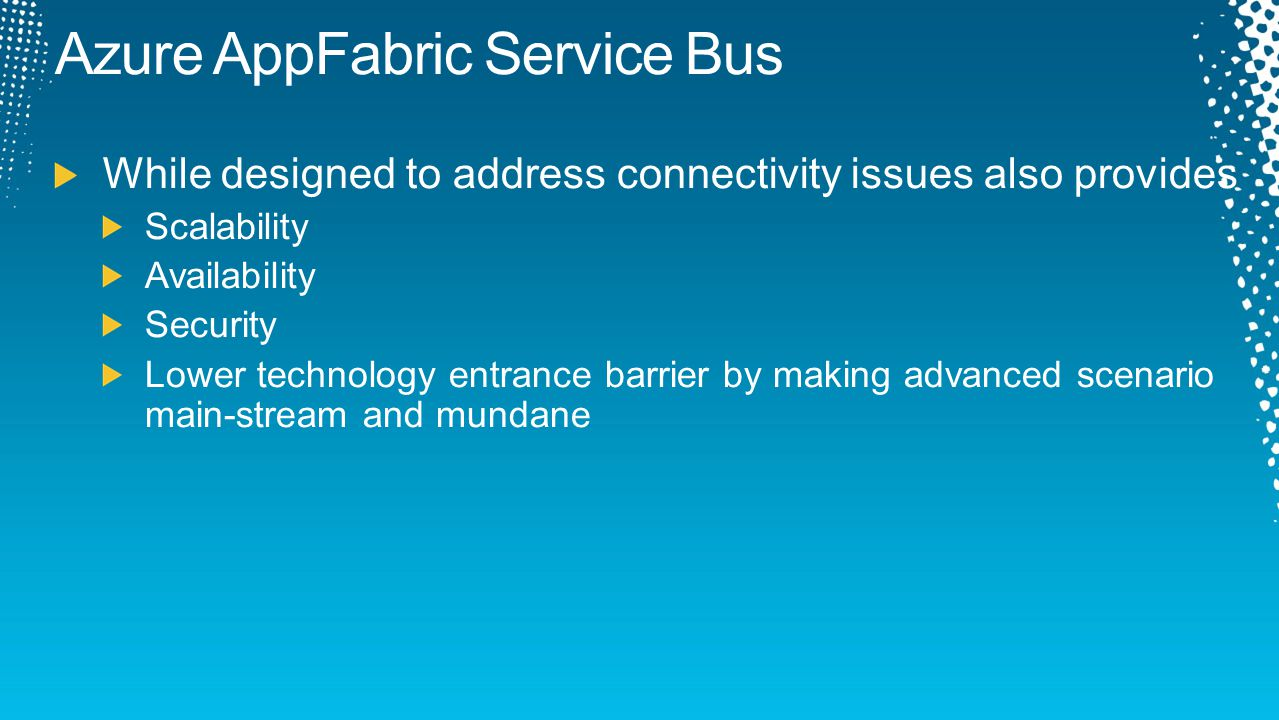 Azure AppFabric Service Bus While designed to address connectivity issues also provides Scalability Availability Security Lower technology entrance ba
