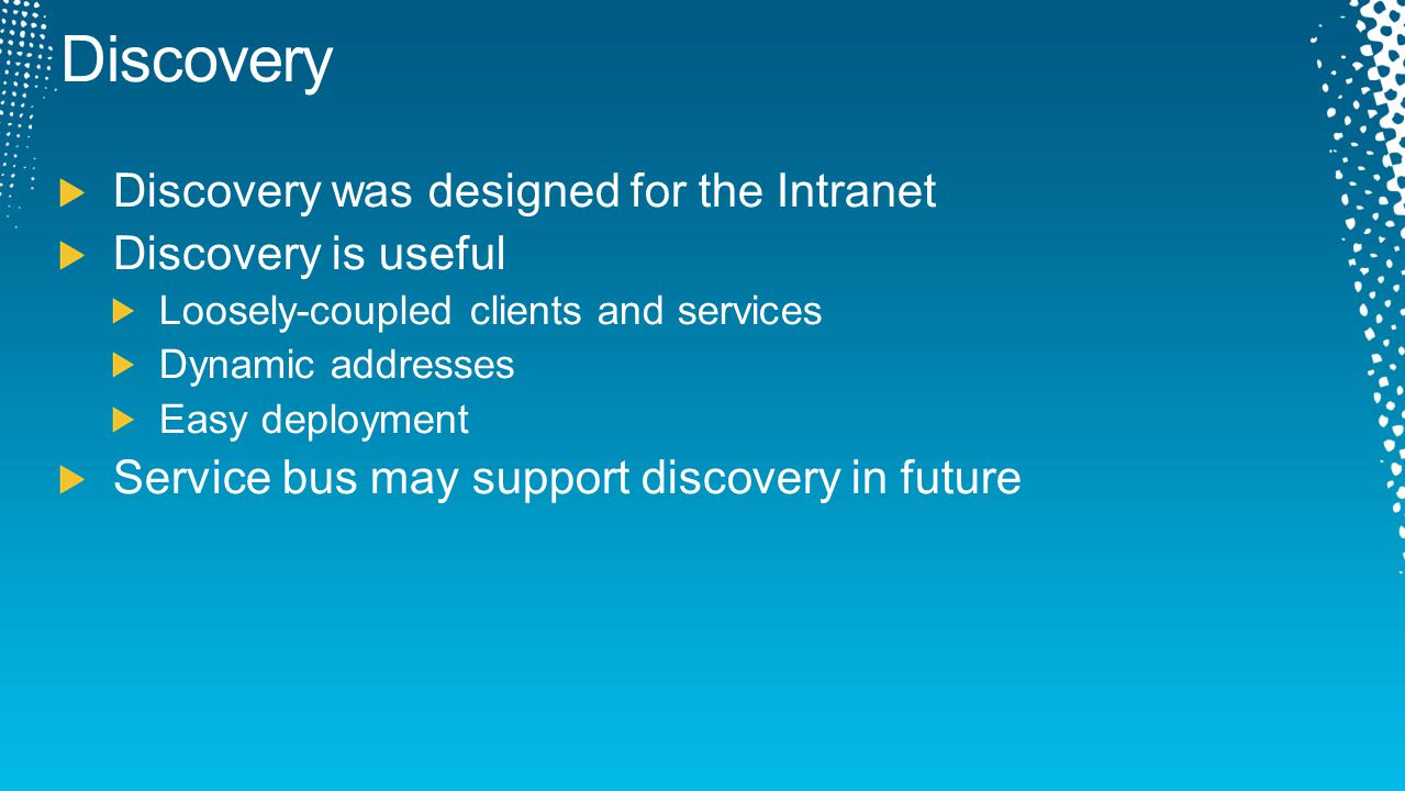 Discovery was designed for the Intranet Discovery is useful Loosely-coupled clients and services Dynamic addresses Easy deployment Service bus may sup
