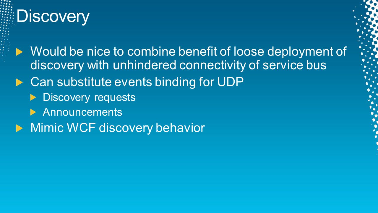 Discovery Would be nice to combine benefit of loose deployment of discovery with unhindered connectivity of service bus Can substitute events binding
