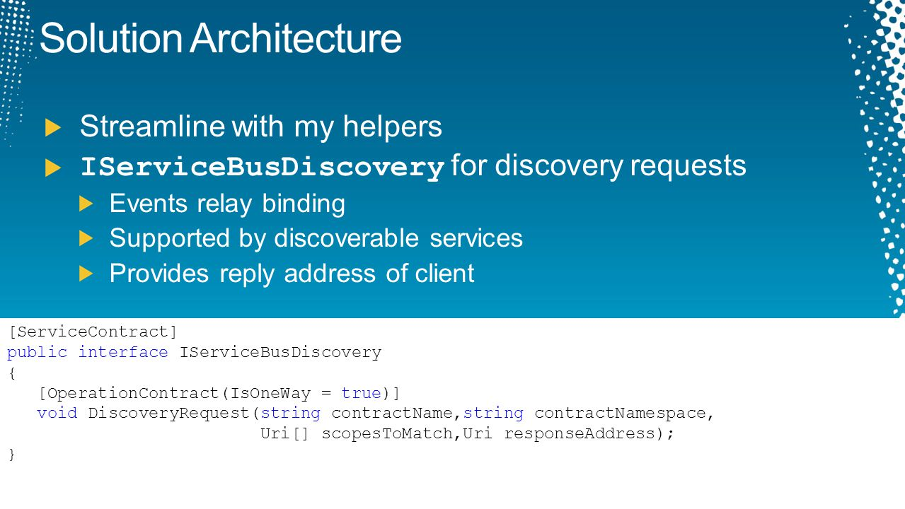 Solution Architecture Streamline with my helpers IServiceBusDiscovery for discovery requests Events relay binding Supported by discoverable services P