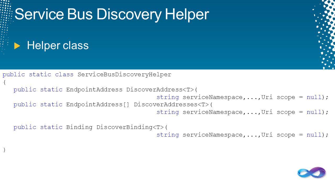 public static class ServiceBusDiscoveryHelper { public static EndpointAddress DiscoverAddress ( string serviceNamespace,...,Uri scope = null); public