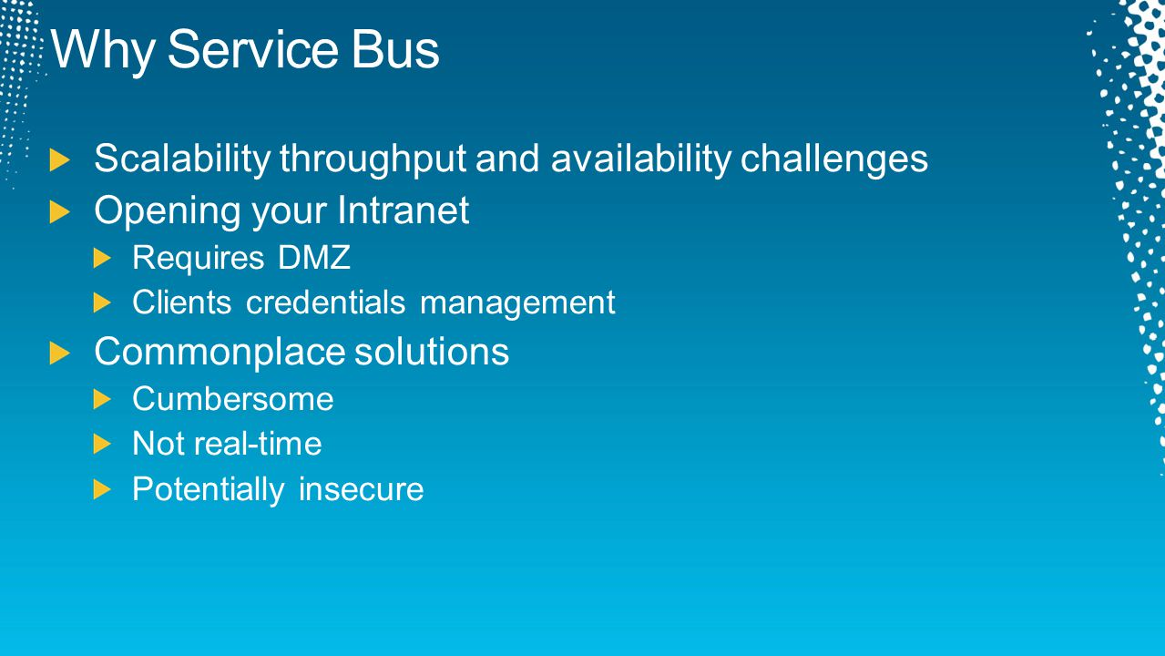 Why Service Bus Scalability throughput and availability challenges Opening your Intranet Requires DMZ Clients credentials management Commonplace solut