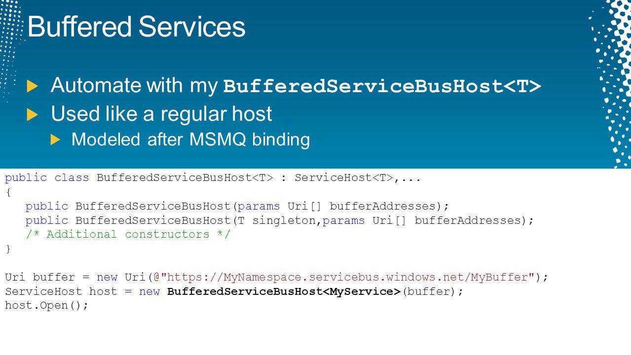 Buffered Services Automate with my BufferedServiceBusHost Used like a regular host Modeled after MSMQ binding public class BufferedServiceBusHost : Se