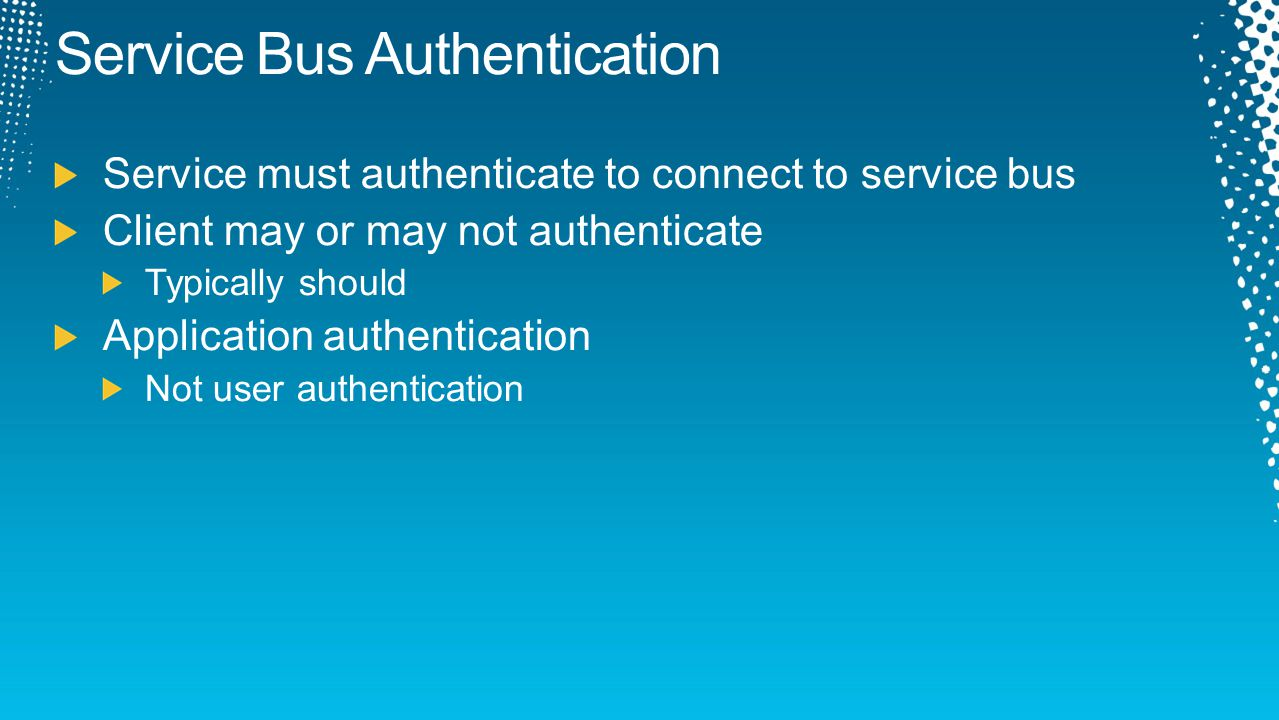 Service Bus Authentication Service must authenticate to connect to service bus Client may or may not authenticate Typically should Application authent