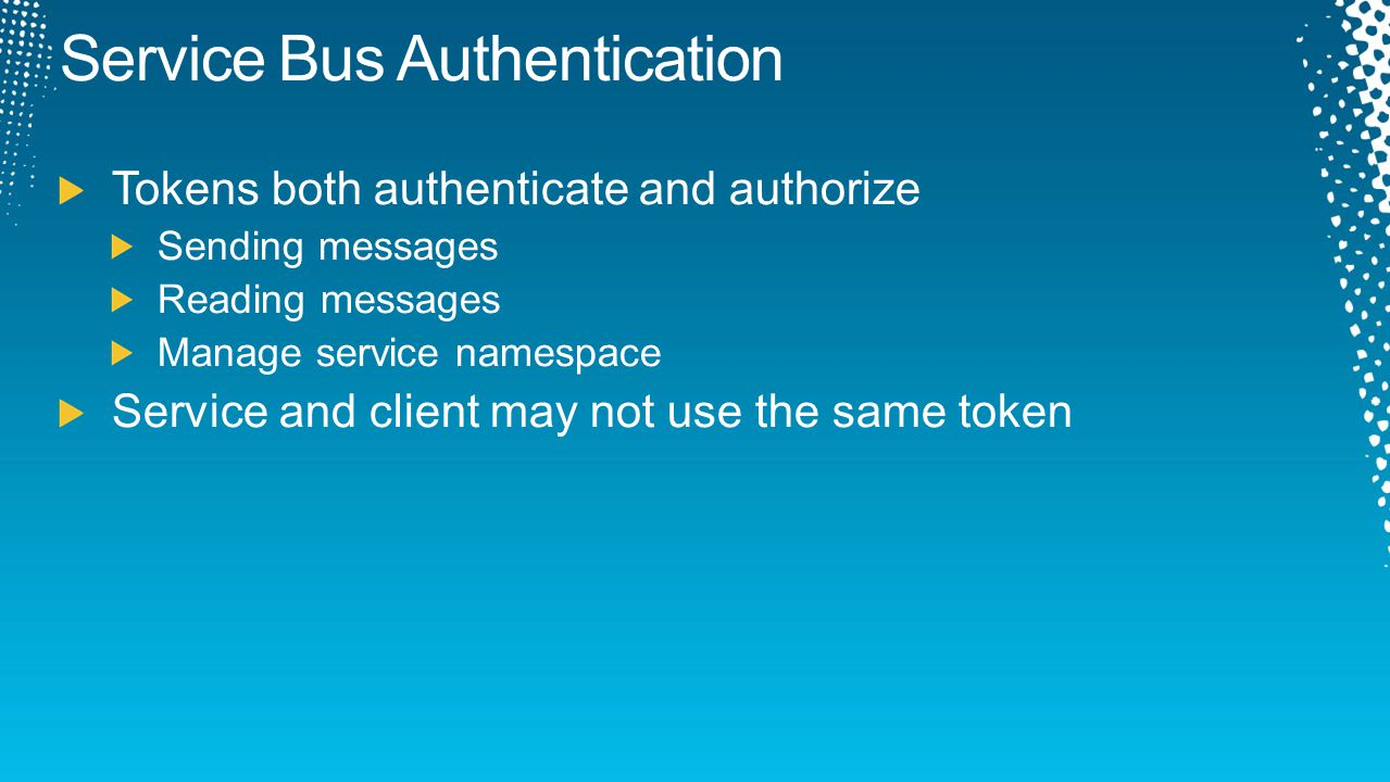 Service Bus Authentication Tokens both authenticate and authorize Sending messages Reading messages Manage service namespace Service and client may no
