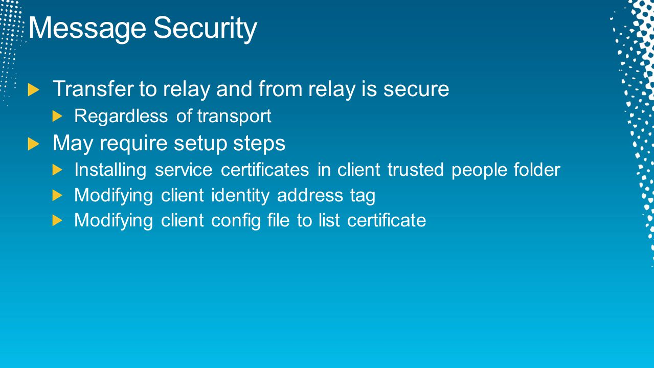 Message Security Transfer to relay and from relay is secure Regardless of transport May require setup steps Installing service certificates in client