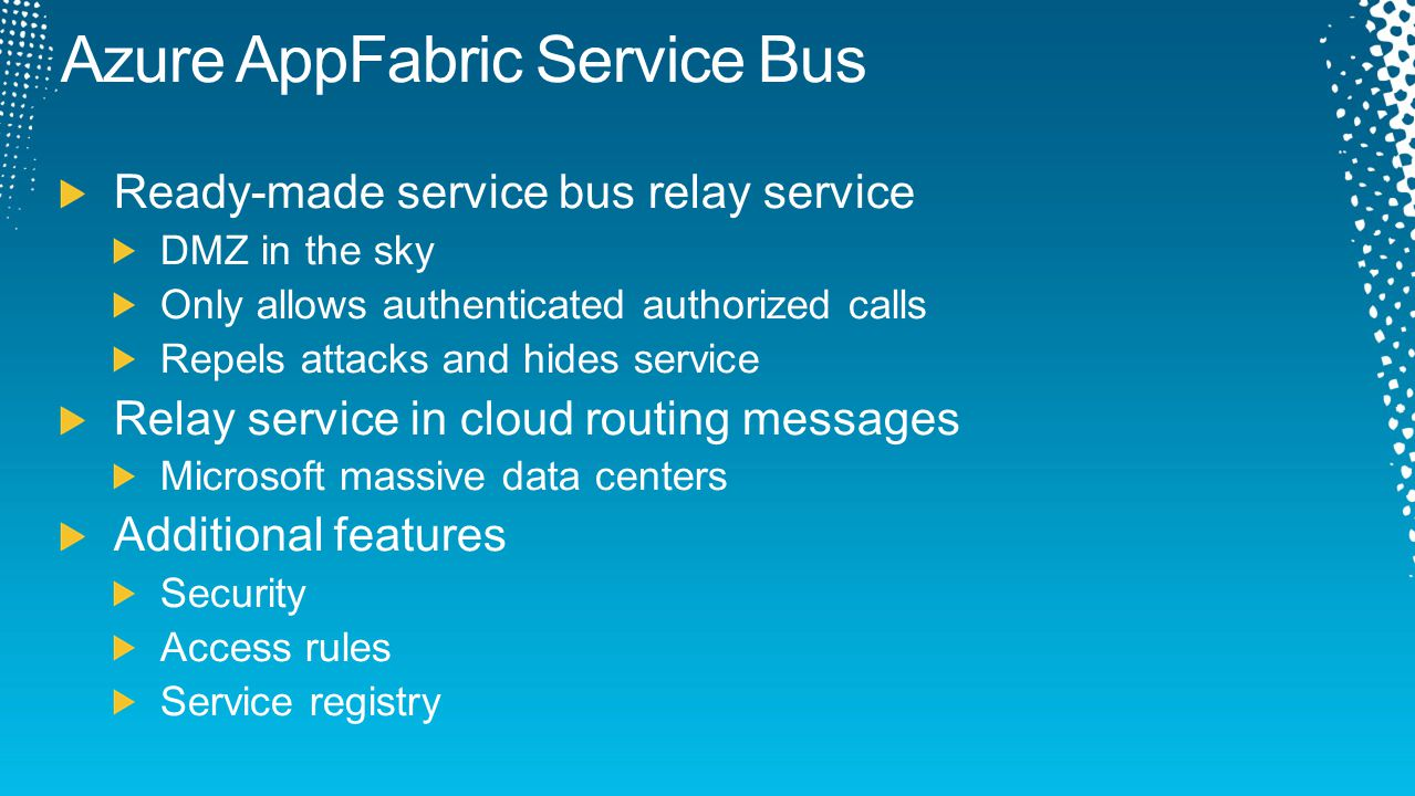 Azure AppFabric Service Bus Ready-made service bus relay service DMZ in the sky Only allows authenticated authorized calls Repels attacks and hides se
