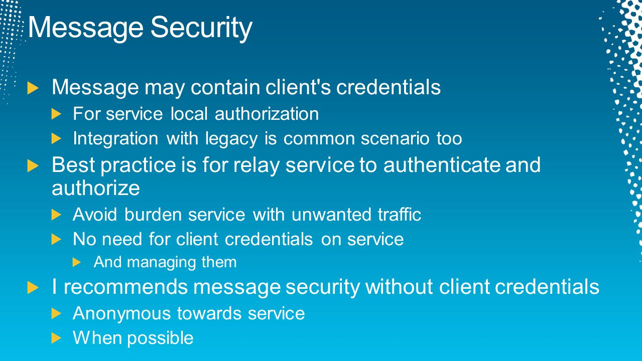 Message Security Message may contain client's credentials For service local authorization Integration with legacy is common scenario too Best practice