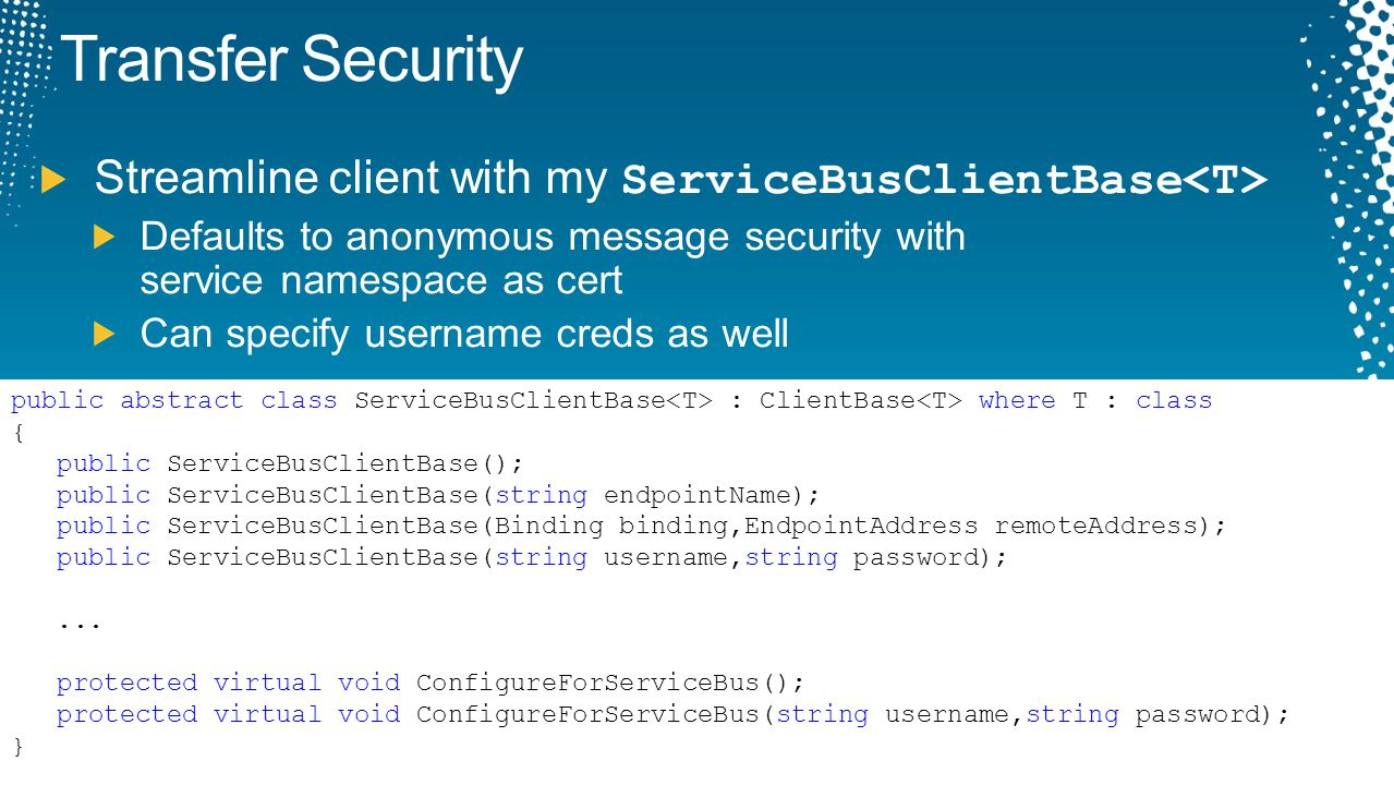 Transfer Security Streamline client with my ServiceBusClientBase Defaults to anonymous message security with service namespace as cert Can specify use