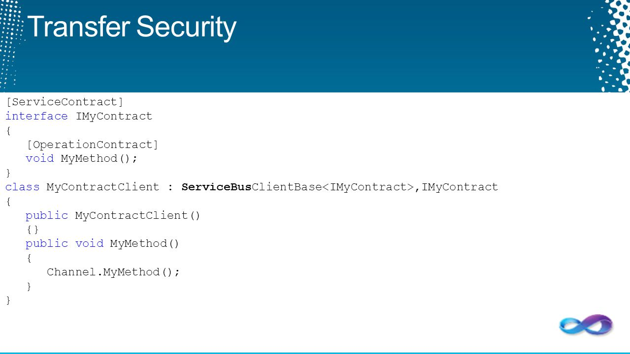 Transfer Security [ServiceContract] interface IMyContract { [OperationContract] void MyMethod(); } class MyContractClient : ServiceBusClientBase,IMyCo