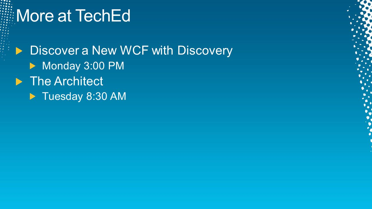 More at TechEd Discover a New WCF with Discovery Monday 3:00 PM The Architect Tuesday 8:30 AM
