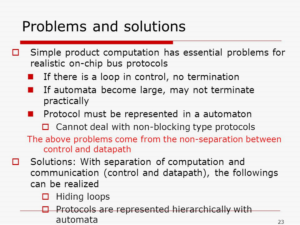 23 Problems and solutions Simple product computation has essential problems for realistic on-chip bus protocols If there is a loop in control, no termination If automata become large, may not terminate practically Protocol must be represented in a automaton Cannot deal with non-blocking type protocols The above problems come from the non-separation between control and datapath Solutions: With separation of computation and communication (control and datapath), the followings can be realized Hiding loops Protocols are represented hierarchically with automata