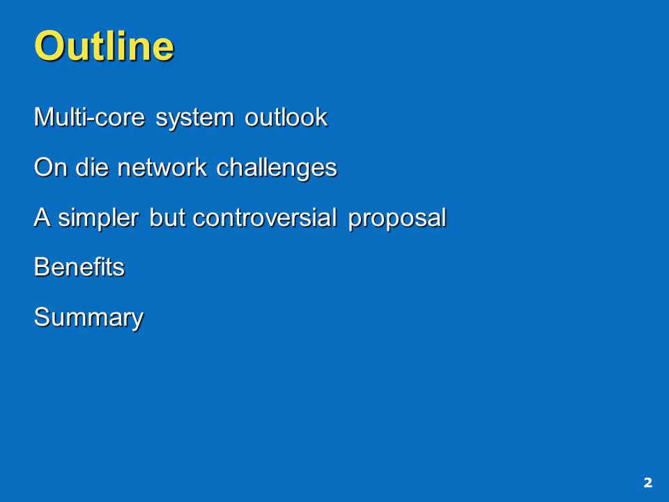 2 Outline Multi-core system outlook On die network challenges A simpler but controversial proposal BenefitsSummary