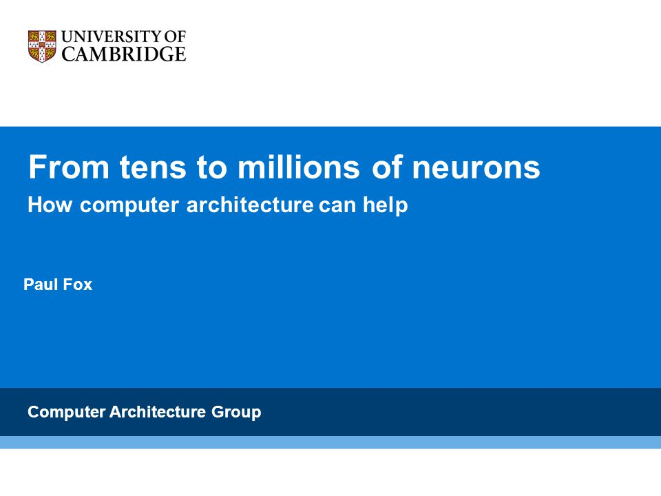 From tens to millions of neurons Computer Architecture Group Paul Fox How computer architecture can help
