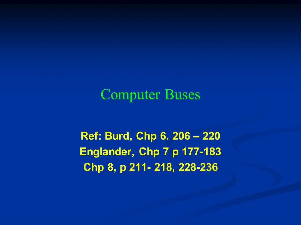 Computer Buses Ref: Burd, Chp 6. 206 – 220 Englander, Chp 7 p 177-183 Chp 8, p 211- 218, 228-236