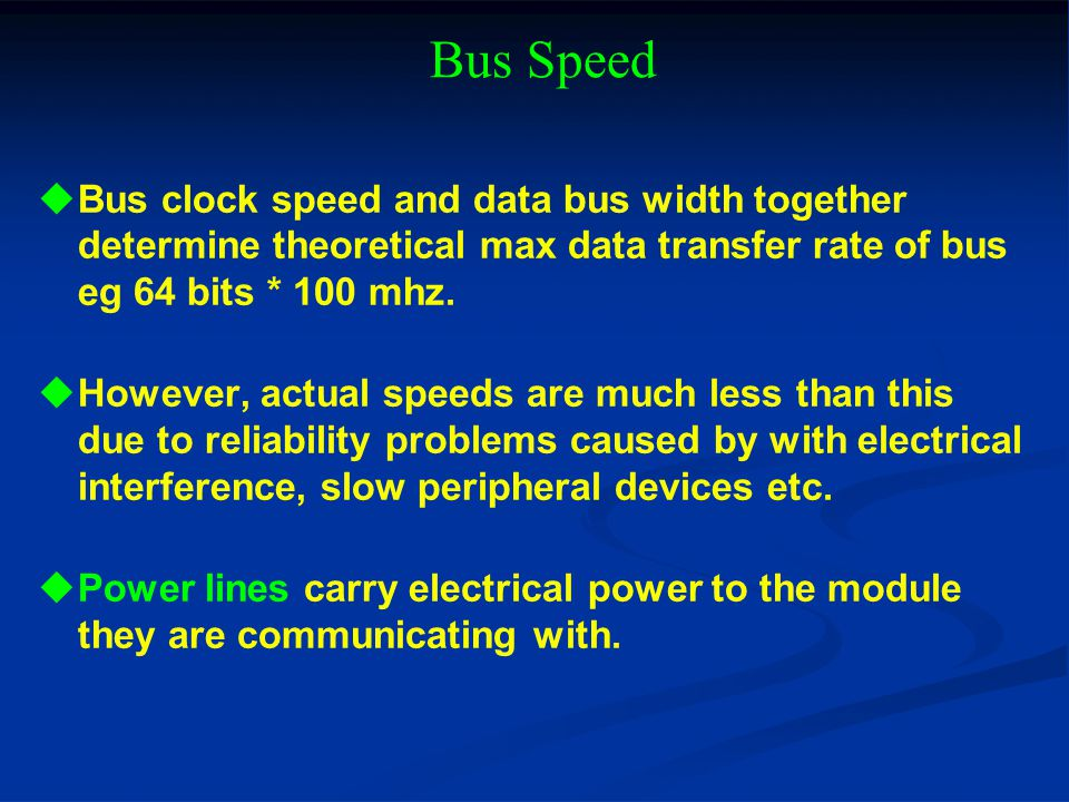 Bus Speed Bus clock speed and data bus width together determine theoretical max data transfer rate of bus eg 64 bits * 100 mhz. However, actual speeds