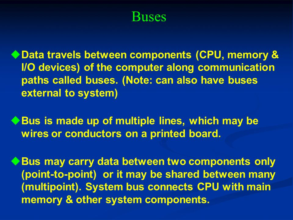 Buses Data travels between components (CPU, memory & I/O devices) of the computer along communication paths called buses. (Note: can also have buses e