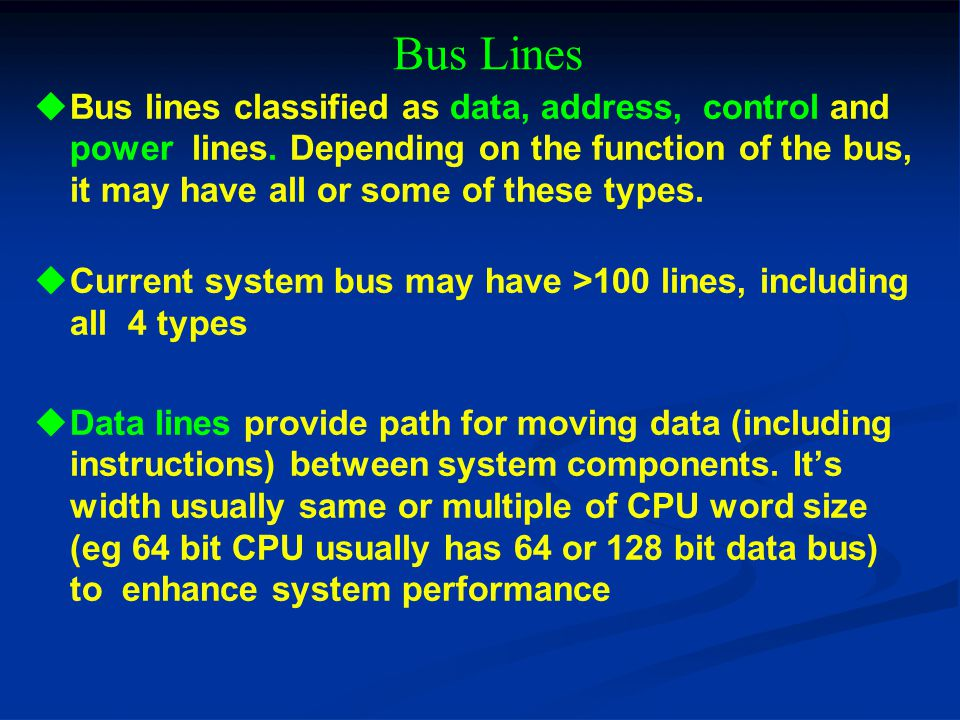 Bus Lines Bus lines classified as data, address, control and power lines. Depending on the function of the bus, it may have all or some of these types