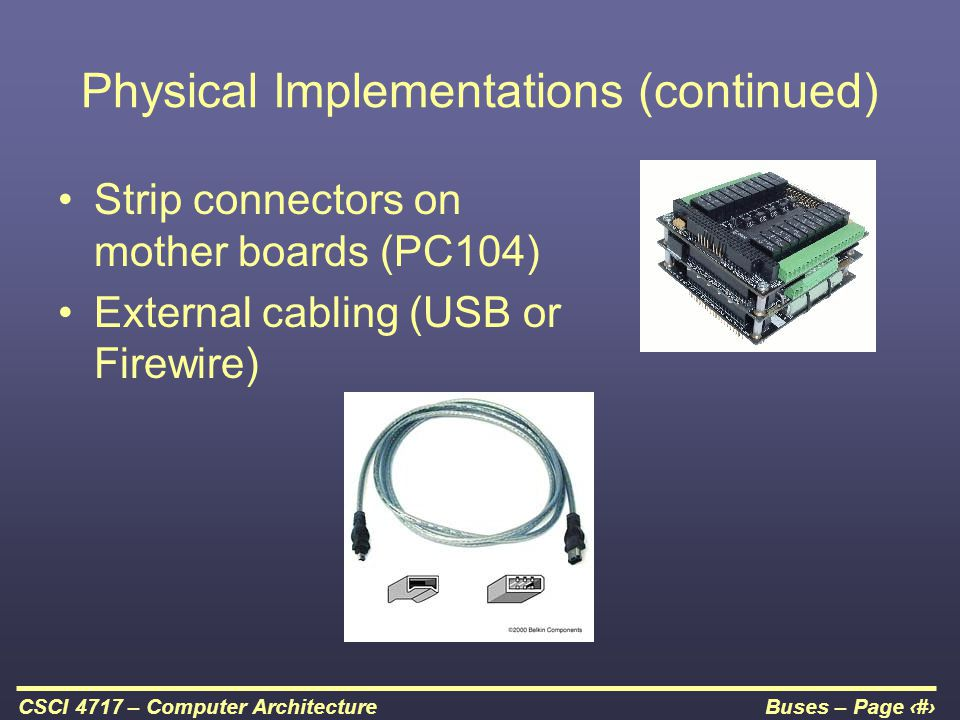 Buses – Page 11CSCI 4717 – Computer Architecture Physical Implementations (continued) Strip connectors on mother boards (PC104) External cabling (USB
