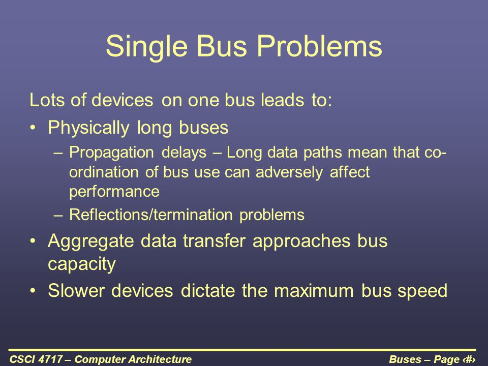 Buses – Page 12CSCI 4717 – Computer Architecture Single Bus Problems Lots of devices on one bus leads to: Physically long buses –Propagation delays –