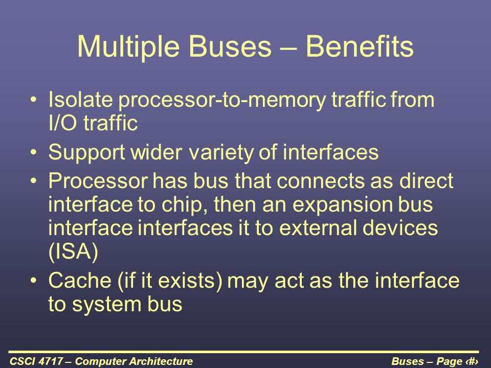 Buses – Page 14CSCI 4717 – Computer Architecture Multiple Buses – Benefits Isolate processor-to-memory traffic from I/O traffic Support wider variety