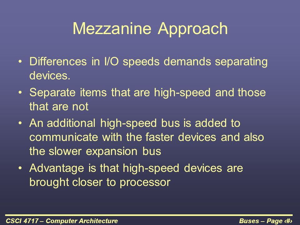 Buses – Page 16CSCI 4717 – Computer Architecture Mezzanine Approach Differences in I/O speeds demands separating devices. Separate items that are high