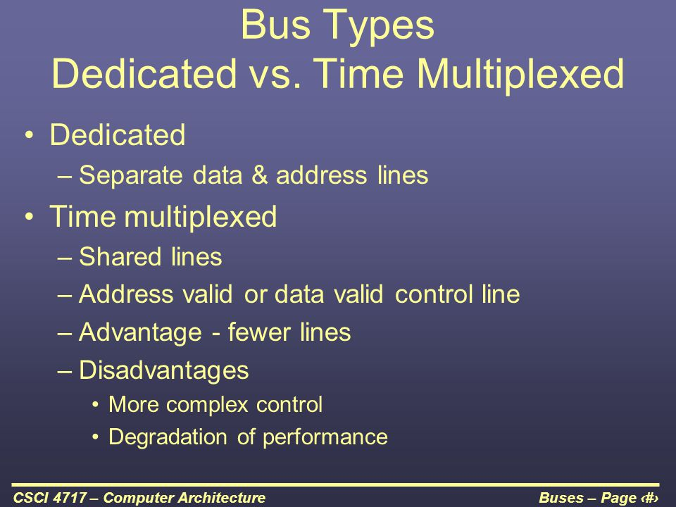 Buses – Page 19CSCI 4717 – Computer Architecture Bus Types Dedicated vs. Time Multiplexed Dedicated –Separate data & address lines Time multiplexed –S