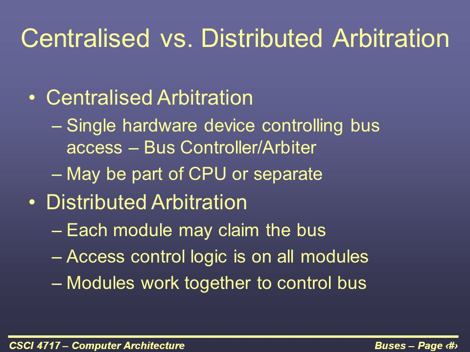 Buses – Page 22CSCI 4717 – Computer Architecture Centralised vs. Distributed Arbitration Centralised Arbitration –Single hardware device controlling b
