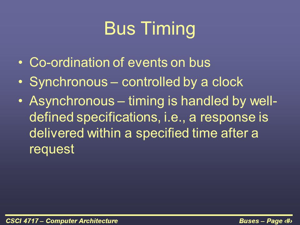 Buses – Page 23CSCI 4717 – Computer Architecture Bus Timing Co-ordination of events on bus Synchronous – controlled by a clock Asynchronous – timing i
